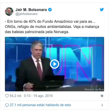 Publicación de Twitter por @jairbolsonaro: - Em torno de 40% do Fundo Amazônico vai para as... ONGs, refúgio de muitos ambientalistas. Veja a matança das baleias patrocinada pela Noruega.