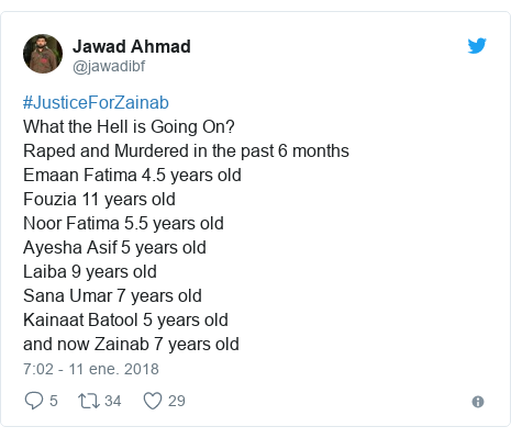 Publicación de Twitter por @jawadibf: #JusticeForZainabWhat the Hell is Going On?Raped and Murdered in the past 6 monthsEmaan Fatima 4.5 years old Fouzia 11 years oldNoor Fatima 5.5 years old Ayesha Asif 5 years oldLaiba 9 years oldSana Umar 7 years old Kainaat Batool 5 years old and now Zainab 7 years old
