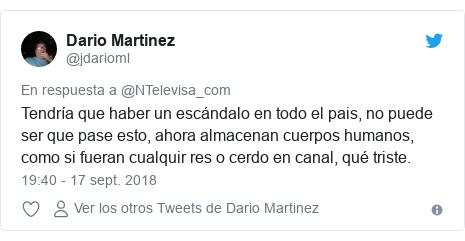 Publicación de Twitter por @jdarioml: Tendría que haber un escándalo en todo el pais, no puede ser que pase esto, ahora almacenan cuerpos humanos, como si fueran cualquir res o cerdo en canal, qué triste.