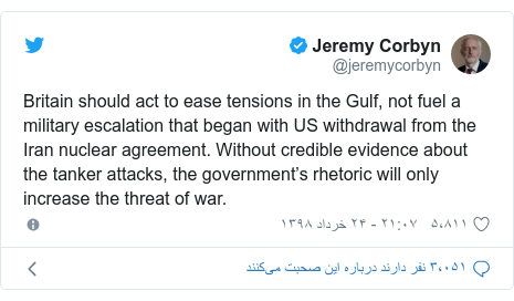پست توییتر از @jeremycorbyn: Britain should act to ease tensions in the Gulf, not fuel a military escalation that began with US withdrawal from the Iran nuclear agreement. Without credible evidence about the tanker attacks, the government's rhetoric will only increase the threat of war.