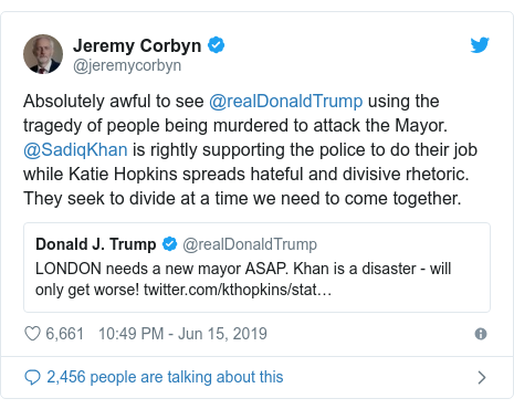 Twitter post by @jeremycorbyn: Absolutely awful to see @realDonaldTrump using the tragedy of people being murdered to attack the Mayor. @SadiqKhan is rightly supporting the police to do their job while Katie Hopkins spreads hateful and divisive rhetoric. They seek to divide at a time we need to come together.