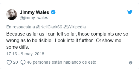 Publicación de Twitter por @jimmy_wales: Because as far as I can tell so far, those complaints are so wrong as to be risible.  Look into it further.  Or show me some diffs.