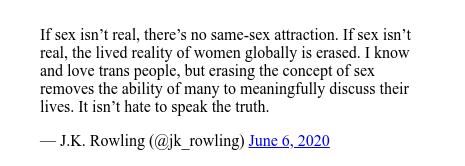Publicación de Twitter por @jk_rowling: If sex isn't real, there's no same-sex attraction. If sex isn't real, the lived reality of women globally is erased. I know and love trans people, but erasing the concept of sex removes the ability of many to meaningfully discuss their lives. It isn't hate to speak the truth.