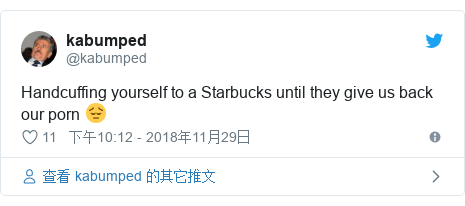 Twitter 用户名 @kabumped: Handcuffing yourself to a Starbucks until they give us back our porn 😔