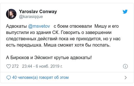 Twitter пост, автор: @karasiqque: Адвокаты @msvetov   с боем отвоевали  Мишу и его выпустили из здания СК. Говорить о завершении следственных действий пока не приходится, но у нас есть передышка. Миша сможет хотя бы поспать.А Бирюков и Эйсмонт крутые адвокаты!
