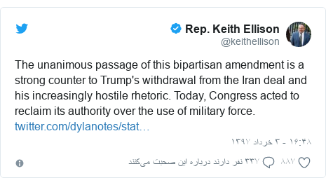 پست توییتر از @keithellison: The unanimous passage of this bipartisan amendment is a strong counter to Trump's withdrawal from the Iran deal and his increasingly hostile rhetoric. Today, Congress acted to reclaim its authority over the use of military force.