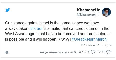 پست توییتر از @khamenei_ir: Our stance against Israel is the same stance we have always taken. #Israel is a malignant cancerous tumor in the West Asian region that has to be removed and eradicated  it is possible and it will happen. 7/31/91#GreatReturnMarch