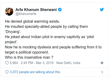 Twitter post by @khanumarfa: He denied global warming exists.He insulted specially-abled people by calling them 'Divyang'.He joked about Indian pilot in enemy captivity as 'pilot project'. Now he is mocking dyslexia and people suffering from it to target a political opponent.Who is this insensitive man ?