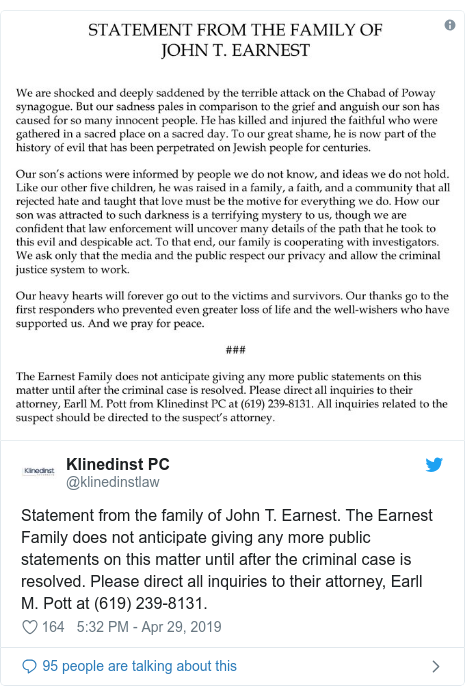 Twitter post by @klinedinstlaw: Statement from the family of John T. Earnest. The Earnest Family does not anticipate giving any more public statements on this matter until after the criminal case is resolved. Please direct all inquiries to their attorney, Earll M. Pott at (619) 239-8131.