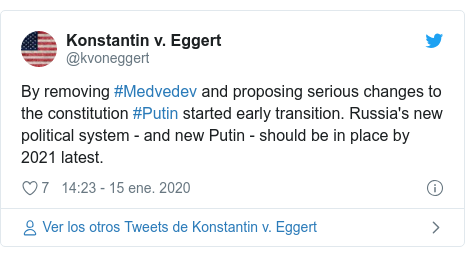 Publicación de Twitter por @kvoneggert: By removing #Medvedev and proposing serious changes to the constitution #Putin started early transition. Russia's new political system - and new Putin - should be in place by 2021 latest.