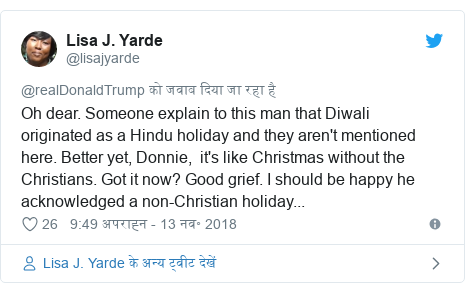 Twitter Post @lisajyarde: Oh dear. Someone explain to this man that Diwali originated as a Hindu holiday and they are not mentioned here. Better yet, Donnie, it's like Christmas without the Christians Got it now? Good grief. I should be happy he accepted a non-Christian holiday ...