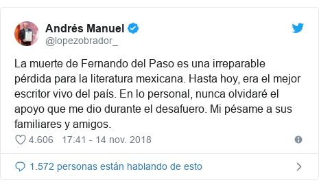 Publicación de Twitter por @lopezobrador_: La muerte de Fernando del Paso es una irreparable pérdida para la literatura mexicana. Hasta hoy, era el mejor escritor vivo del país. En lo personal, nunca olvidaré el apoyo que me dio durante el desafuero. Mi pésame a sus familiares y amigos.