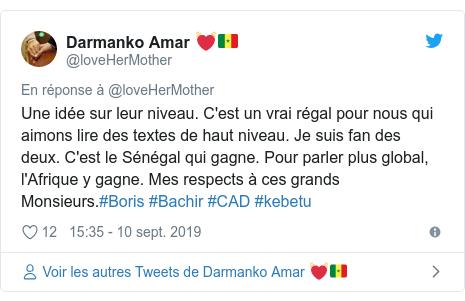 Twitter publication par @loveHerMother: Une idée sur leur niveau. C'est un vrai régal pour nous qui aimons lire des textes de haut niveau. Je suis fan des deux. C'est le Sénégal qui gagne. Pour parler plus global, l'Afrique y gagne. Mes respects à ces grands Monsieurs.#Boris #Bachir #CAD #kebetu