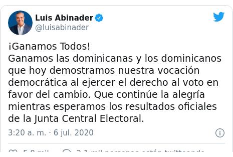 Publicación de Twitter por @luisabinader: ¡Ganamos Todos!Ganamos las dominicanas y los dominicanos que hoy demostramos nuestra vocación democrática al ejercer el derecho al voto en favor del cambio. Que continúe la alegría mientras esperamos los resultados oficiales de la Junta Central Electoral.