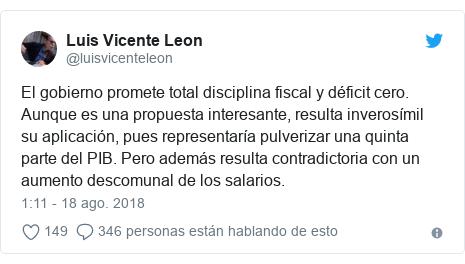 Publicación de Twitter por @luisvicenteleon: El gobierno promete total disciplina fiscal y déficit cero. Aunque es una propuesta interesante, resulta inverosímil su aplicación, pues representaría pulverizar una quinta parte del PIB. Pero además resulta contradictoria con un aumento descomunal de los salarios.