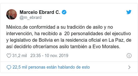 Publicación de Twitter por @m_ebrard: México,de conformidad a su tradición de asilo y no intervención, ha recibido a 20 personalidades del ejecutivo y legislativo de Bolivia en la residencia oficial en La Paz, de así decidirlo ofrceríamos asilo también a Evo Morales.