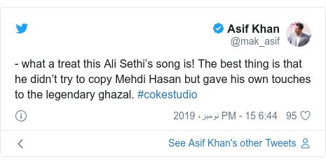 ٹوئٹر پوسٹس @mak_asif کے حساب سے: - what a treat this Ali Sethi's song is! The best thing is that he didn't try to copy Mehdi Hasan but gave his own touches to the legendary ghazal. #cokestudio