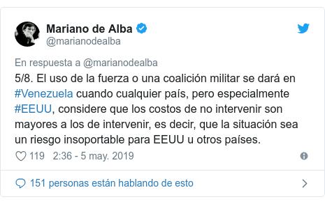 Publicación de Twitter por @marianodealba: 5/8. El uso de la fuerza o una coalición militar se dará en #Venezuela cuando cualquier país, pero especialmente #EEUU, considere que los costos de no intervenir son mayores a los de intervenir, es decir, que la situación sea un riesgo insoportable para EEUU u otros países.