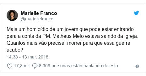 Publicación de Twitter por @mariellefranco: Mais um homicídio de um jovem que pode estar entrando para a conta da PM. Matheus Melo estava saindo da igreja. Quantos mais vão precisar morrer para que essa guerra acabe?