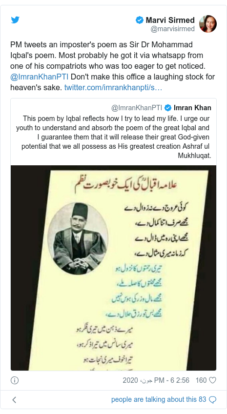 According to Twitter posts @marvisirmed: PM tweets an imposter's poem as Sir Dr Mohammad Iqbal's poem.  Most probably he got it via whatsapp from one of his compatriots who was too eager to get noticed.  MImranKhanPTI Don't make this office a laughing stock for heaven's sake.