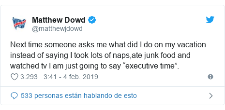 "Publicación de Twitter por @matthewjdowd: Next time someone asks me what did I do on my vacation instead of saying I took lots of naps,ate junk food and watched tv I am just going to say ""executive time""."