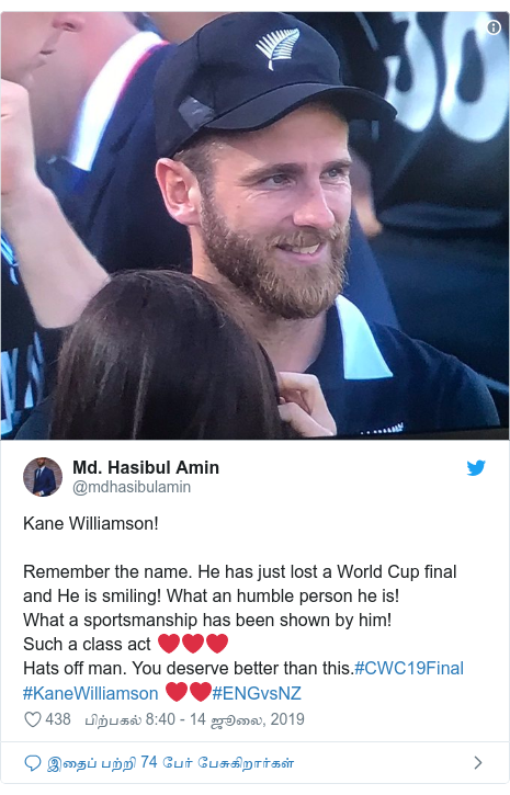 டுவிட்டர் இவரது பதிவு @mdhasibulamin: Kane Williamson!Remember the name. He has just lost a World Cup final and He is smiling! What an humble person he is!What a sportsmanship has been shown by him!Such a class act ❤❤❤Hats off man. You deserve better than this.#CWC19Final #KaneWilliamson ❤❤#ENGvsNZ