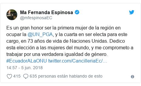 Publicación de Twitter por @mfespinosaEC: Es un gran honor ser la primera mujer de la región en ocupar la @UN_PGA, y la cuarta en ser electa para este cargo, en 73 años de vida de Naciones Unidas. Dedico esta elección a las mujeres del mundo, y me comprometo a trabajar por una verdadera igualdad de género. #EcuadorALaONU