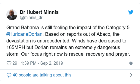 Twitter post by @minnis_dr: Grand Bahama is still feeling the impact of the Category 5 #HuricaneDorian. Based on reports out of Abaco, the devastation is unprecedented. Winds have decreased to 165MPH but Dorian remains an extremely dangerous storm. Our focus right now is rescue, recovery and prayer.