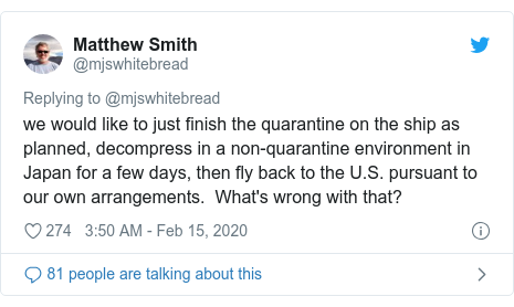 Twitter post by @mjswhitebread: we would like to just finish the quarantine on the ship as planned, decompress in a non-quarantine environment in Japan for a few days, then fly back to the U.S. pursuant to our own arrangements.  What's wrong with that?