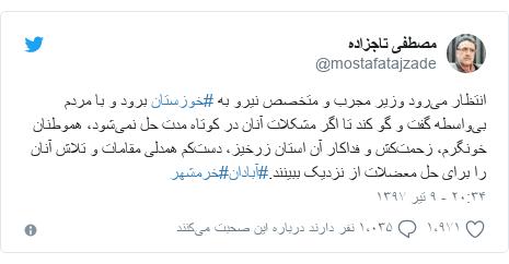 پست توییتر از @mostafatajzade: انتظار میرود وزیر مجرب و متخصص نیرو به #خوزستان برود و با مردم بیواسطه گفت و گو کند تا اگر مشکلات آنان در کوتاه مدت حل نمیشود، هموطنان خونگرم، زحمتکش و فداکار آن استان زرخیز، دستکم همدلی مقامات و تلاش آنان را برای حل معضلات از نزدیک ببینند.#آبادان#خرمشهر