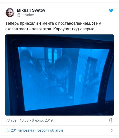 Twitter пост, автор: @msvetov: Теперь приехали 4 мента с постановлением. Я им сказал ждать адвокатов. Караулят под дверью.