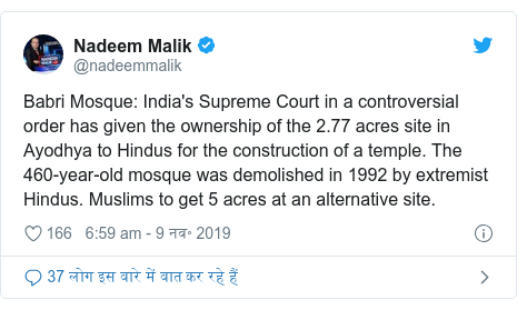 ट्विटर पोस्ट @nadeemmalik: Babri Mosque  India's Supreme Court in a controversial order has given the ownership of the 2.77 acres site in Ayodhya to Hindus for the construction of a temple. The 460-year-old mosque was demolished in 1992 by extremist Hindus. Muslims to get 5 acres at an alternative site.