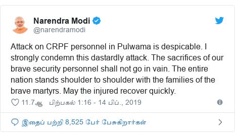 டுவிட்டர் இவரது பதிவு @narendramodi: Attack on CRPF personnel in Pulwama is despicable. I strongly condemn this dastardly attack. The sacrifices of our brave security personnel shall not go in vain. The entire nation stands shoulder to shoulder with the families of the brave martyrs. May the injured recover quickly.