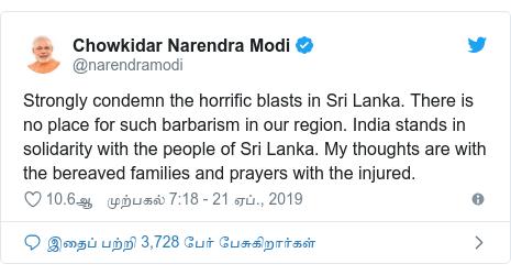 டுவிட்டர் இவரது பதிவு @narendramodi: Strongly condemn the horrific blasts in Sri Lanka. There is no place for such barbarism in our region. India stands in solidarity with the people of Sri Lanka. My thoughts are with the bereaved families and prayers with the injured.