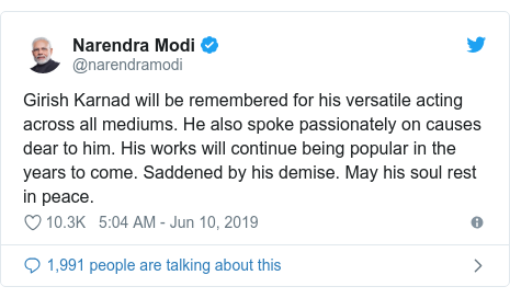 Twitter post by @narendramodi: Girish Karnad will be remembered for his versatile acting across all mediums. He also spoke passionately on causes dear to him. His works will continue being popular in the years to come. Saddened by his demise. May his soul rest in peace.