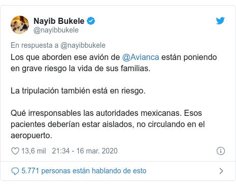 Publicación de Twitter por @nayibbukele: Los que aborden ese avión de @Avianca están poniendo en grave riesgo la vida de sus familias.La tripulación también está en riesgo.Qué irresponsables las autoridades mexicanas. Esos pacientes deberían estar aislados, no circulando en el aeropuerto.