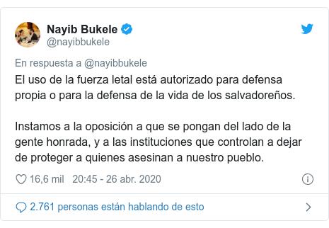 Publicación de Twitter por @nayibbukele: El uso de la fuerza letal está autorizado para defensa propia o para la defensa de la vida de los salvadoreños.Instamos a la oposición a que se pongan del lado de la gente honrada, y a las instituciones que controlan a dejar de proteger a quienes asesinan a nuestro pueblo.