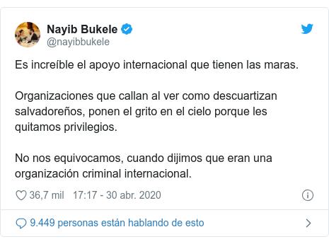 Publicación de Twitter por @nayibbukele: Es increíble el apoyo internacional que tienen las maras.Organizaciones que callan al ver como descuartizan salvadoreños, ponen el grito en el cielo porque les quitamos privilegios.No nos equivocamos, cuando dijimos que eran una organización criminal internacional.