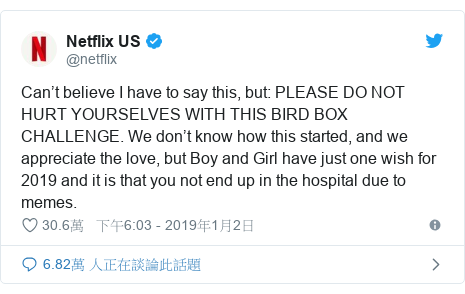 Twitter 用戶名 @netflix: Can't believe I have to say this, but  PLEASE DO NOT HURT YOURSELVES WITH THIS BIRD BOX CHALLENGE. We don't know how this started, and we appreciate the love, but Boy and Girl have just one wish for 2019 and it is that you not end up in the hospital due to memes.