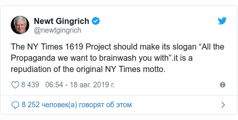 Twitter поÑÑ, авÑоÑ: @newtgingrich: The NY Times 1619 Project should make its slogan âAll the Propaganda we want to brainwash you withâ.it is a repudiation of the original NY Times motto.