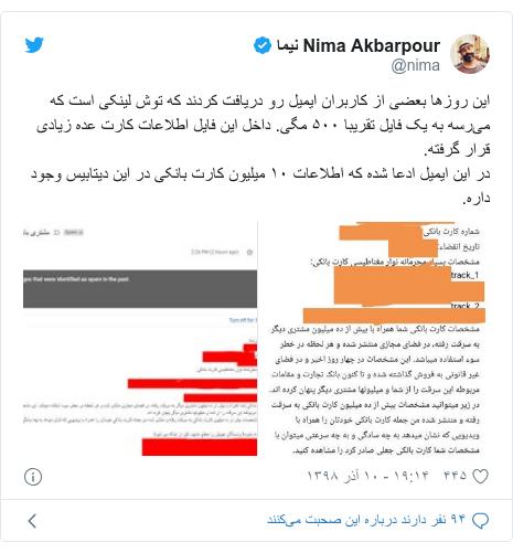 پست توییتر از @nima: این روزها بعضی از کاربران ایمیل رو دریافت کردند که توش لینکی است که میرسه به یک فایل تقریبا ۵۰۰ مگی. داخل این فایل اطلاعات کارت عده زیادی قرار گرفته.در این ایمیل ادعا شده که اطلاعات ۱۰ میلیون کارت بانکی در این دیتابیس وجود داره.