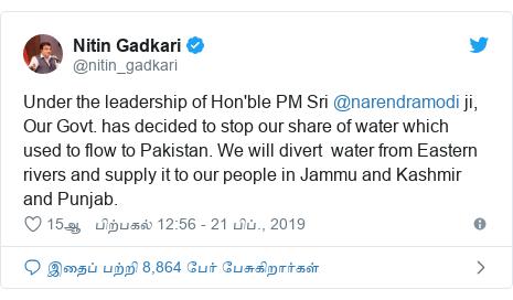 டுவிட்டர் இவரது பதிவு @nitin_gadkari: Under the leadership of Hon'ble PM Sri @narendramodi ji, Our Govt. has decided to stop our share of water which used to flow to Pakistan. We will divert  water from Eastern rivers and supply it to our people in Jammu and Kashmir and Punjab.