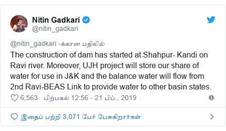டுவிட்டர் இவரது பதிவு @nitin_gadkari: The construction of dam has started at Shahpur- Kandi on Ravi river. Moreover, UJH project will store our share of water for use in J&K and the balance water will flow from 2nd Ravi-BEAS Link to provide water to other basin states.