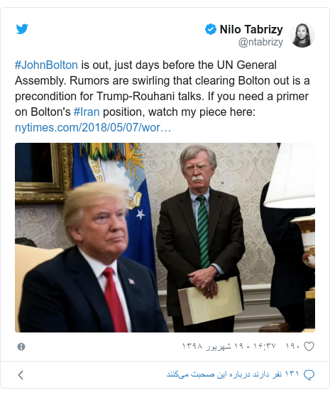 پست توییتر از @ntabrizy: #JohnBolton is out, just days before the UN General Assembly. Rumors are swirling that clearing Bolton out is a precondition for Trump-Rouhani talks. If you need a primer on Bolton's #Iran position, watch my piece here