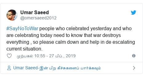 டுவிட்டர் இவரது பதிவு @omersaeed2012: #SayNoToWar people who celebrated yesterday and who are celebrating today need to know that war destroys everything , so please calm down and help in de escalating  current situation.