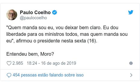 """Twitter post de @paulocoelho: """"Quem manda sou eu, vou deixar bem claro. Eu dou liberdade para os ministros todos, mas quem manda sou eu"""", afirmou o presidente nesta sexta (16).Entendeu bem, Moro?"""