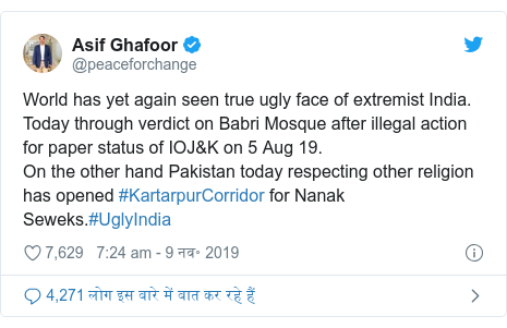 ट्विटर पोस्ट @peaceforchange: World has yet again seen true ugly face of extremist India. Today through verdict on Babri Mosque after illegal action for paper status of IOJ&K on 5 Aug 19.On the other hand Pakistan today respecting other religion has opened #KartarpurCorridor for Nanak Seweks.#UglyIndia