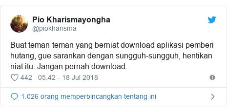 Twitter pesan oleh @piokharisma: Buat teman-teman yang berniat download aplikasi pemberi hutang, gue sarankan dengan sungguh-sungguh, hentikan niat itu. Jangan pernah download.
