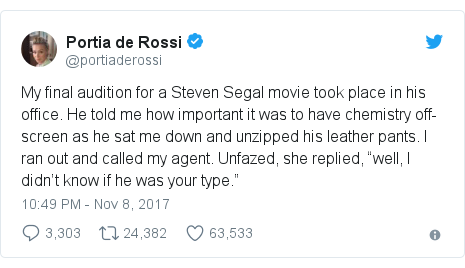 """Twitter post by @portiaderossi: My final audition for a Steven Segal movie took place in his office. He told me how important it was to have chemistry off-screen as he sat me down and unzipped his leather pants. I? ran out and called my agent. Unfazed, she replied, """"well, I didn't know if he was your type."""""""