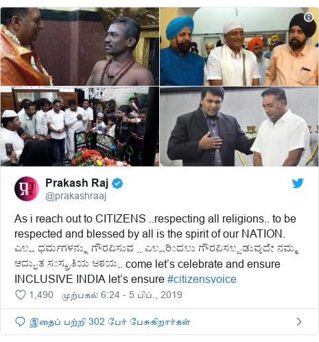 டுவிட்டர் இவரது பதிவு @prakashraaj: As i reach out to CITIZENS ..respecting all religions.. to be respected and blessed by all is the spirit of our NATION. ಎಲ್ಲ ಧರ್ಮಗಳನ್ನು ಗೌರವಿಸುವ .. ಎಲ್ಲರಿಂದಲು ಗೌರವಿಸಲ್ಪಡುವುದೇ ನಮ್ಮ ಅದ್ಭುತ ಸಂಸ್ಕ್ರತಿಯ ಆಶಯ.. come let's celebrate and ensure INCLUSIVE INDIA let's ensure #citizensvoice